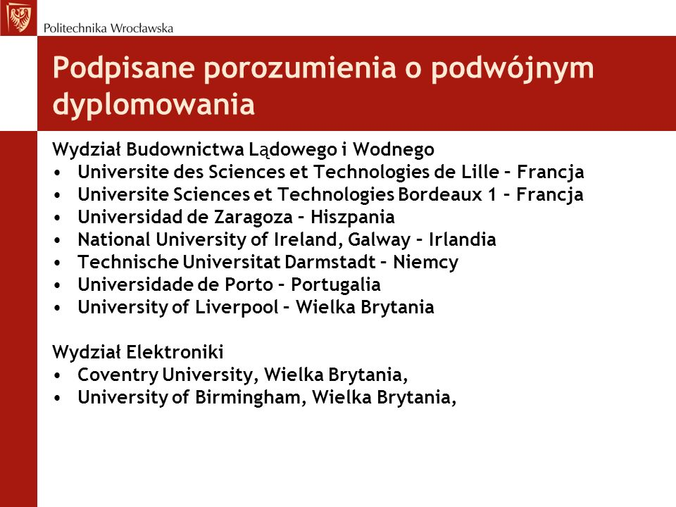 Podpisane porozumienia o podwójnym dyplomowania Wydział Budownictwa Lądowego i Wodnego Universite des Sciences et Technologies de Lille – Francja Universite Sciences et Technologies Bordeaux 1 – Francja Universidad de Zaragoza – Hiszpania National University of Ireland, Galway – Irlandia Technische Universitat Darmstadt – Niemcy Universidade de Porto – Portugalia University of Liverpool – Wielka Brytania Wydział Elektroniki Coventry University, Wielka Brytania, University of Birmingham, Wielka Brytania,