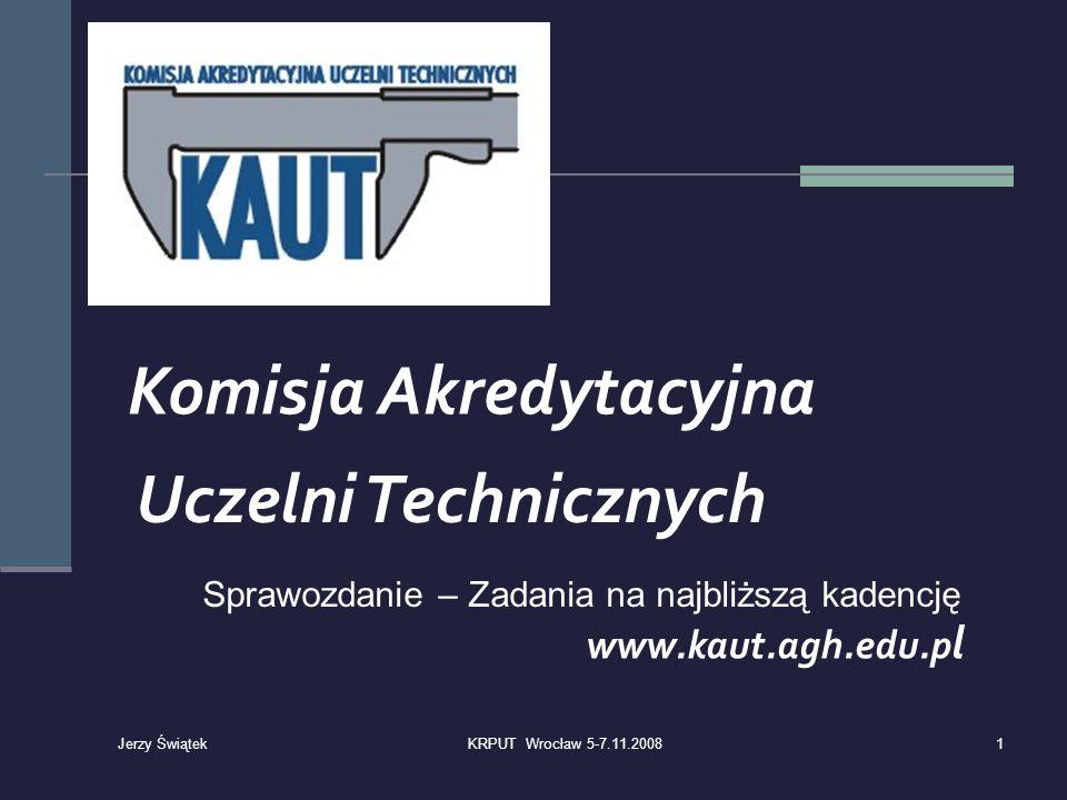 Komisja Akredytacyjna Uczelni Technicznych www.kaut.agh.edu.p l Sprawozdanie – Zadania na najbliższą kadencję 1KRPUT Wrocław 5-7.11.2008 Jerzy Świątek