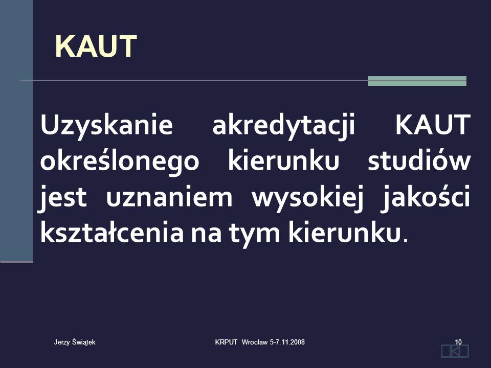 Uzyskanie akredytacji KAUT określonego kierunku studiów jest uznaniem wysokiej jakości kształcenia na tym kierunku. KAUT 10KRPUT Wrocław 5-7.11.2008 J