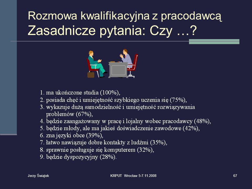 Rozmowa kwalifikacyjna z pracodawcą Zasadnicze pytania: Czy …? 67KRPUT Wrocław 5-7.11.2008 Jerzy Świątek