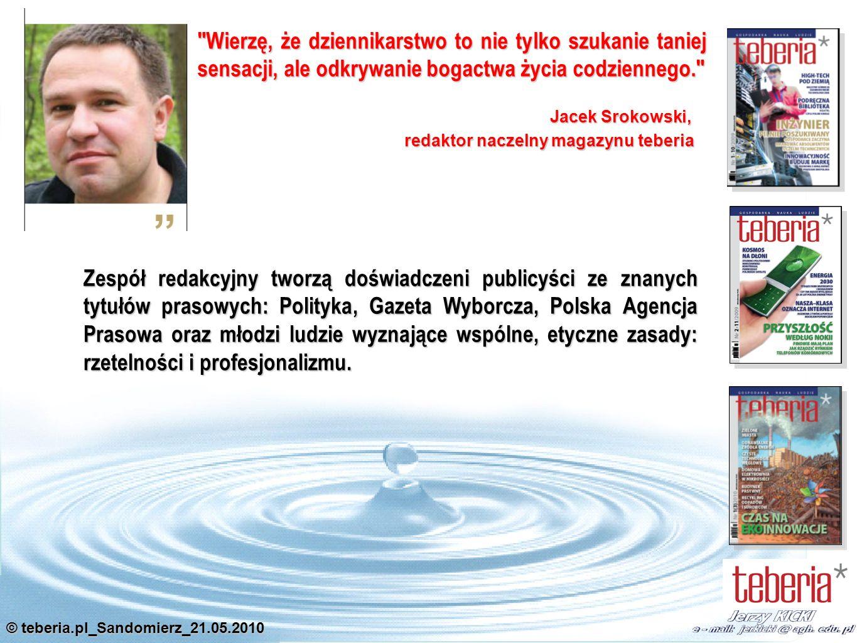 © teberia.pl_Sandomierz_21.05.2010 Wierzę, że dziennikarstwo to nie tylko szukanie taniej sensacji, ale odkrywanie bogactwa życia codziennego. Zespół redakcyjny tworzą doświadczeni publicyści ze znanych tytułów prasowych: Polityka, Gazeta Wyborcza, Polska Agencja Prasowa oraz młodzi ludzie wyznające wspólne, etyczne zasady: rzetelności i profesjonalizmu.