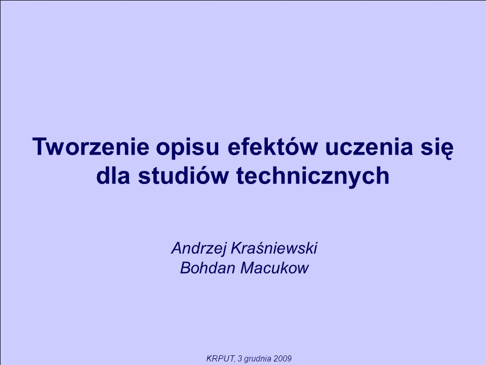 Tworzenie opisu efektów uczenia się dla studiów technicznych Andrzej Kraśniewski Bohdan Macukow KRPUT, 3 grudnia 2009