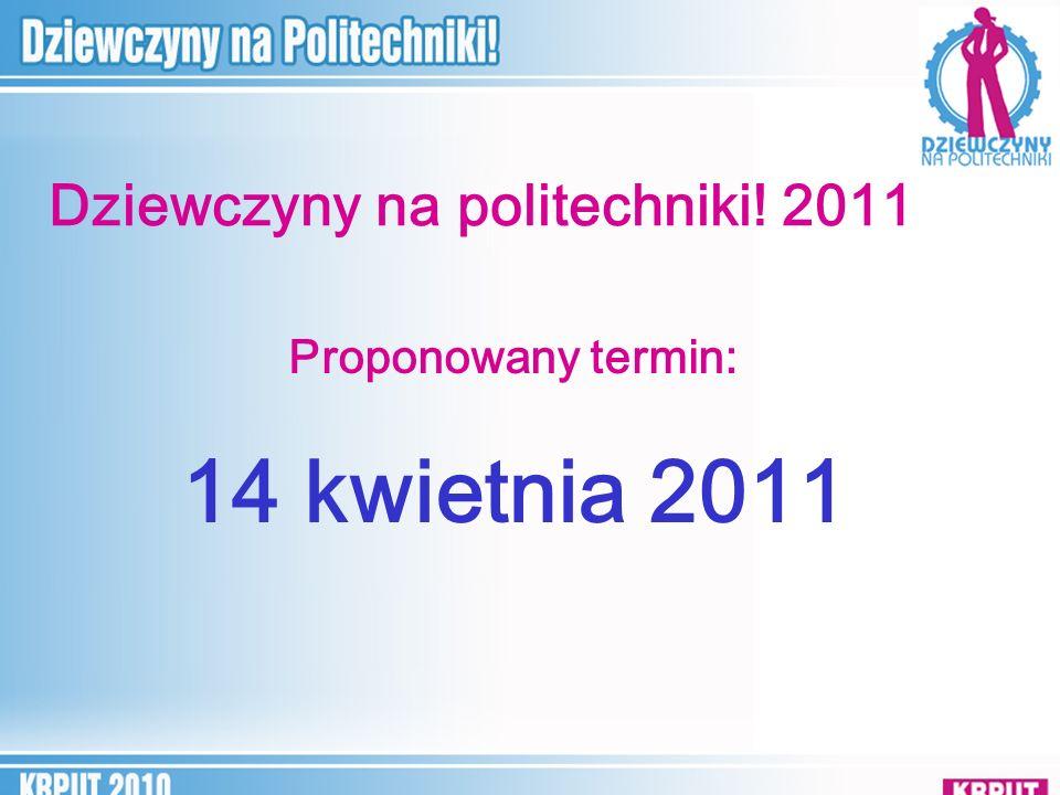 Dziewczyny na politechniki! 2011 Proponowany termin: 14 kwietnia 2011