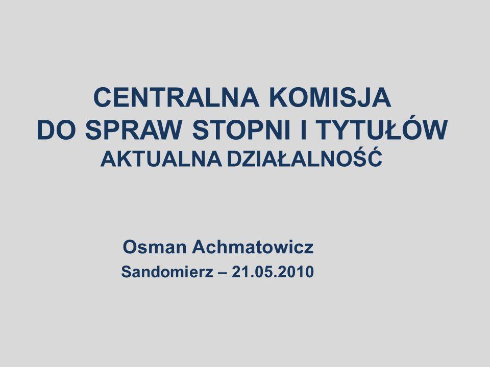CENTRALNA KOMISJA DO SPRAW STOPNI I TYTUŁÓW AKTUALNA DZIAŁALNOŚĆ Osman Achmatowicz Sandomierz – 21.05.2010