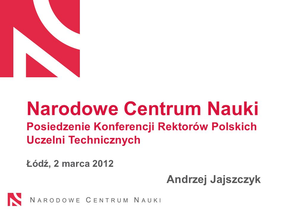 Narodowe Centrum Nauki Posiedzenie Konferencji Rektorów Polskich Uczelni Technicznych Łódź, 2 marca 2012 Andrzej Jajszczyk