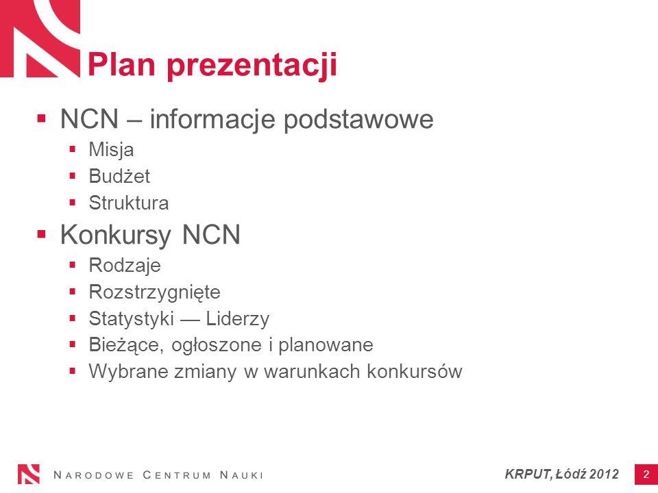 Plan prezentacji NCN – informacje podstawowe Misja Budżet Struktura Konkursy NCN Rodzaje Rozstrzygnięte Statystyki Liderzy Bieżące, ogłoszone i planowane Wybrane zmiany w warunkach konkursów 2 KRPUT, Łódź 2012