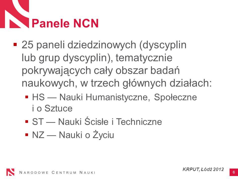 Panele NCN 25 paneli dziedzinowych (dyscyplin lub grup dyscyplin), tematycznie pokrywających cały obszar badań naukowych, w trzech głównych działach: HS Nauki Humanistyczne, Społeczne i o Sztuce ST Nauki Ścisłe i Techniczne NZ Nauki o Życiu 6 KRPUT, Łódź 2012
