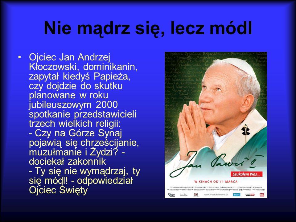Nie mądrz się, lecz módl Ojciec Jan Andrzej Kłoczowski, dominikanin, zapytał kiedyś Papieża, czy dojdzie do skutku planowane w roku jubileuszowym 2000