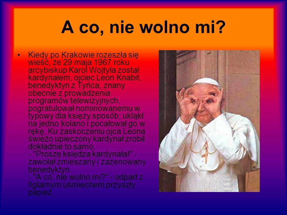 A co, nie wolno mi? Kiedy po Krakowie rozeszła się wieść, że 29 maja 1967 roku arcybiskup Karol Wojtyła został kardynałem, ojciec Leon Knabit, benedyk