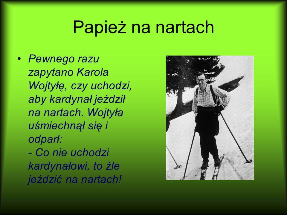 Papież na nartach Pewnego razu zapytano Karola Wojtyłę, czy uchodzi, aby kardynał jeździł na nartach. Wojtyła uśmiechnął się i odparł: - Co nie uchodz