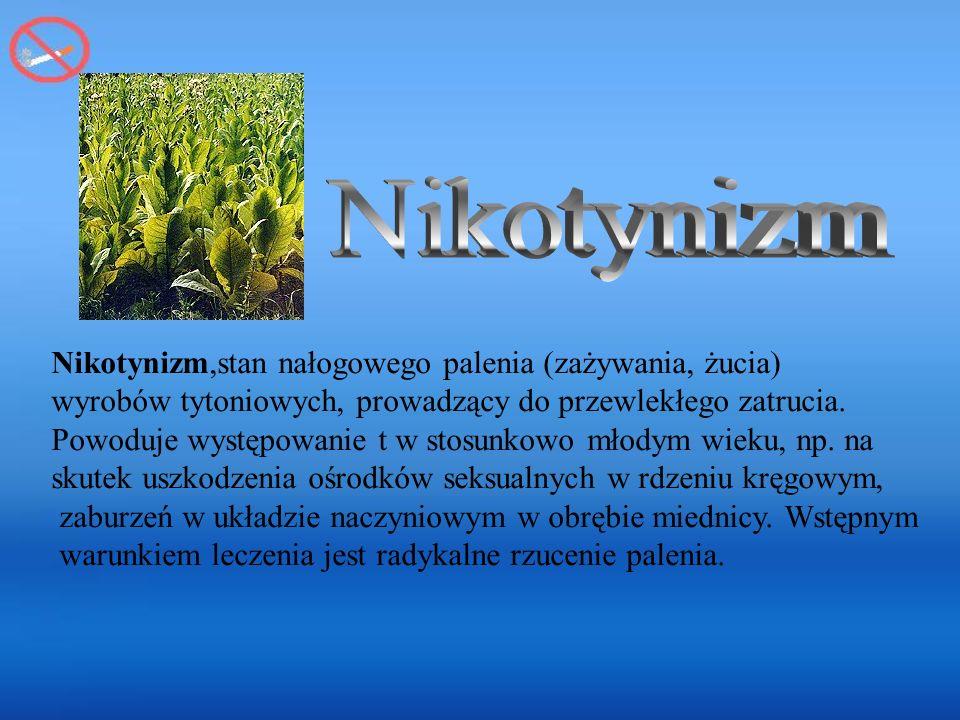 Nikotynizm,stan nałogowego palenia (zażywania, żucia) wyrobów tytoniowych, prowadzący do przewlekłego zatrucia.