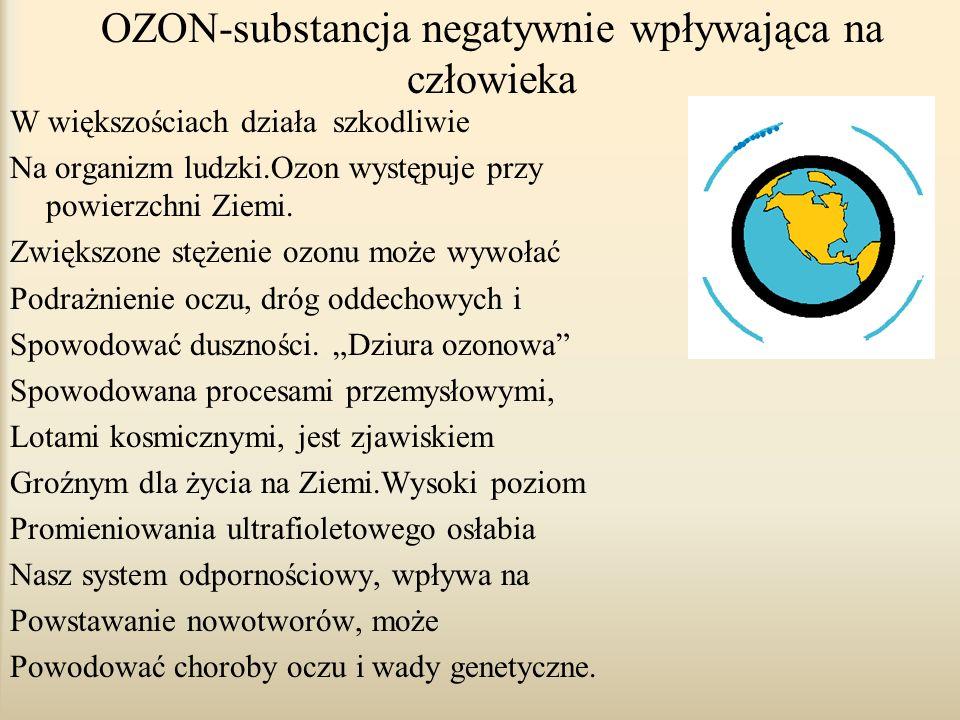 OZON-substancja negatywnie wpływająca na człowieka W większościach działa szkodliwie Na organizm ludzki.Ozon występuje przy powierzchni Ziemi.