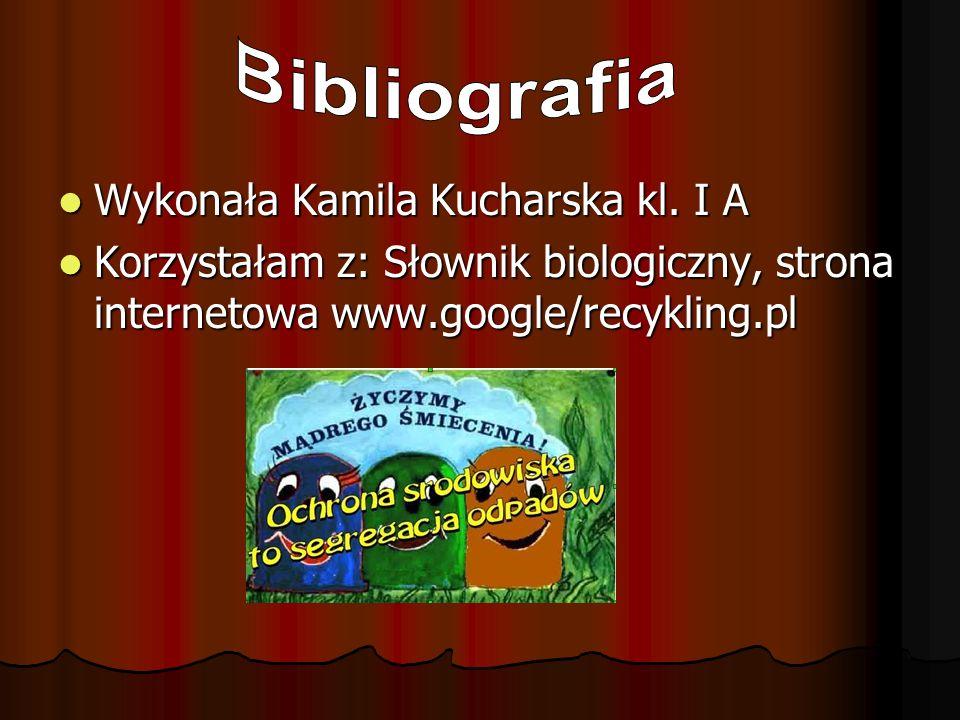 Wykonała Kamila Kucharska kl. I A Wykonała Kamila Kucharska kl. I A Korzystałam z: Słownik biologiczny, strona internetowa www.google/recykling.pl Kor