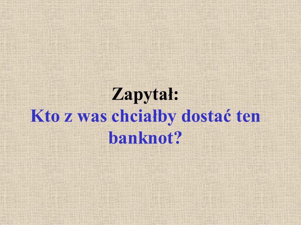 Zapytał: Kto z was chciałby dostać ten banknot?