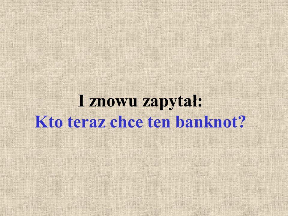 I znowu zapytał: Kto teraz chce ten banknot?