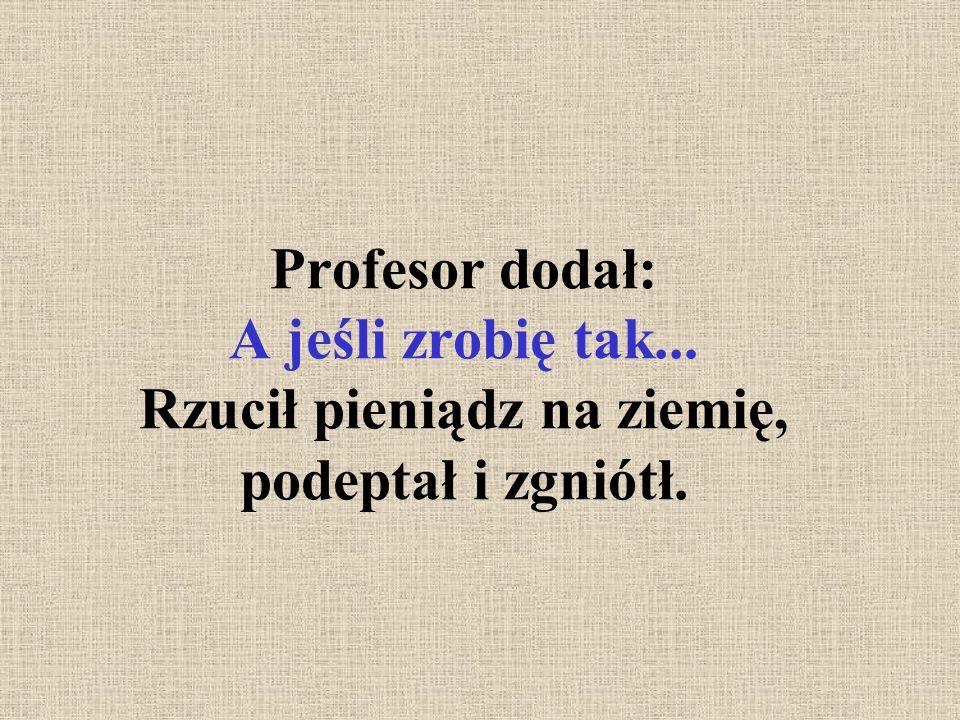 Profesor dodał: A jeśli zrobię tak... Rzucił pieniądz na ziemię, podeptał i zgniótł.