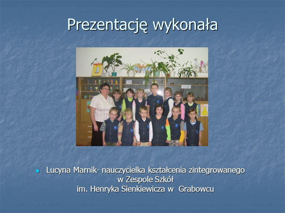 Prezentację wykonała Lucyna Marnik- nauczycielka kształcenia zintegrowanego w Zespole Szkół im. Henryka Sienkiewicza w Grabowcu Lucyna Marnik- nauczyc