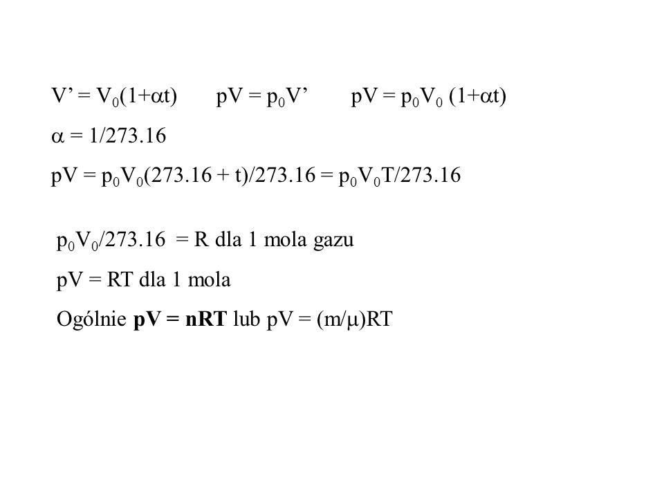 V = V 0 (1+ t) pV = p 0 V pV = p 0 V 0 (1+ t) = 1/273.16 pV = p 0 V 0 (273.16 + t)/273.16 = p 0 V 0 T/273.16 p 0 V 0 /273.16 = R dla 1 mola gazu pV = RT dla 1 mola Ogólnie pV = nRT lub pV = (m/ RT