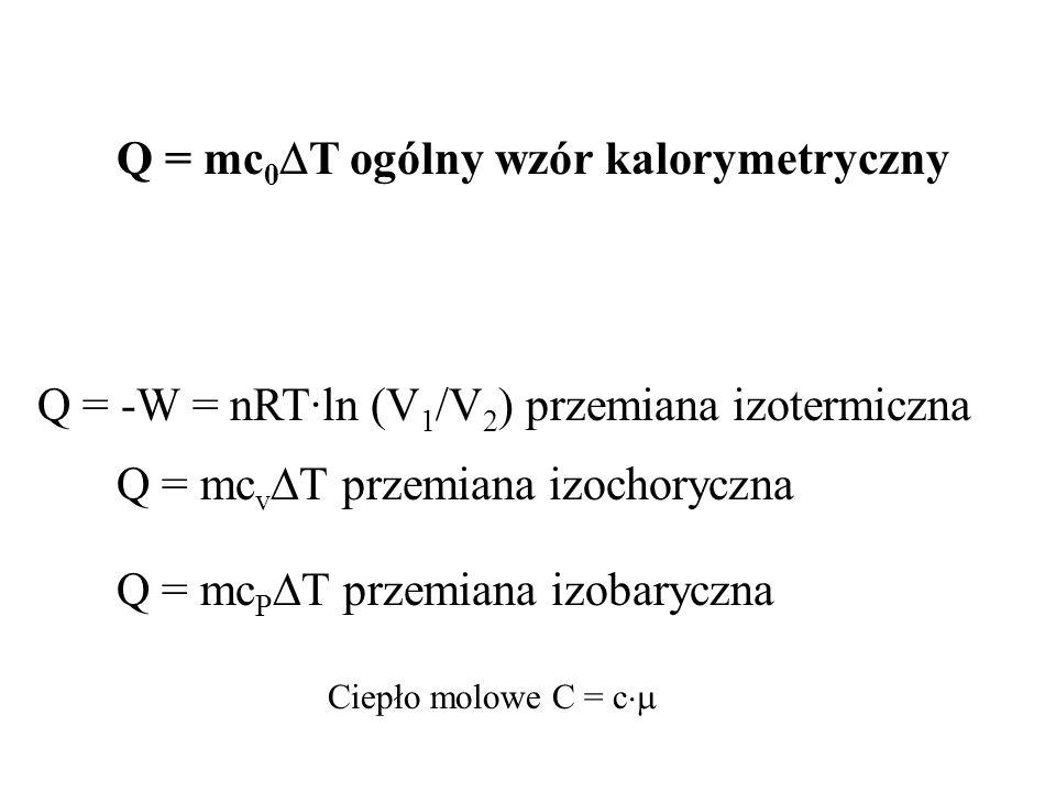 Q = -W = nRT·ln (V 1 /V 2 ) przemiana izotermiczna Q = mc v T przemiana izochoryczna Q = mc P T przemiana izobaryczna Q = mc 0 T ogólny wzór kalorymetryczny Ciepło molowe C = c