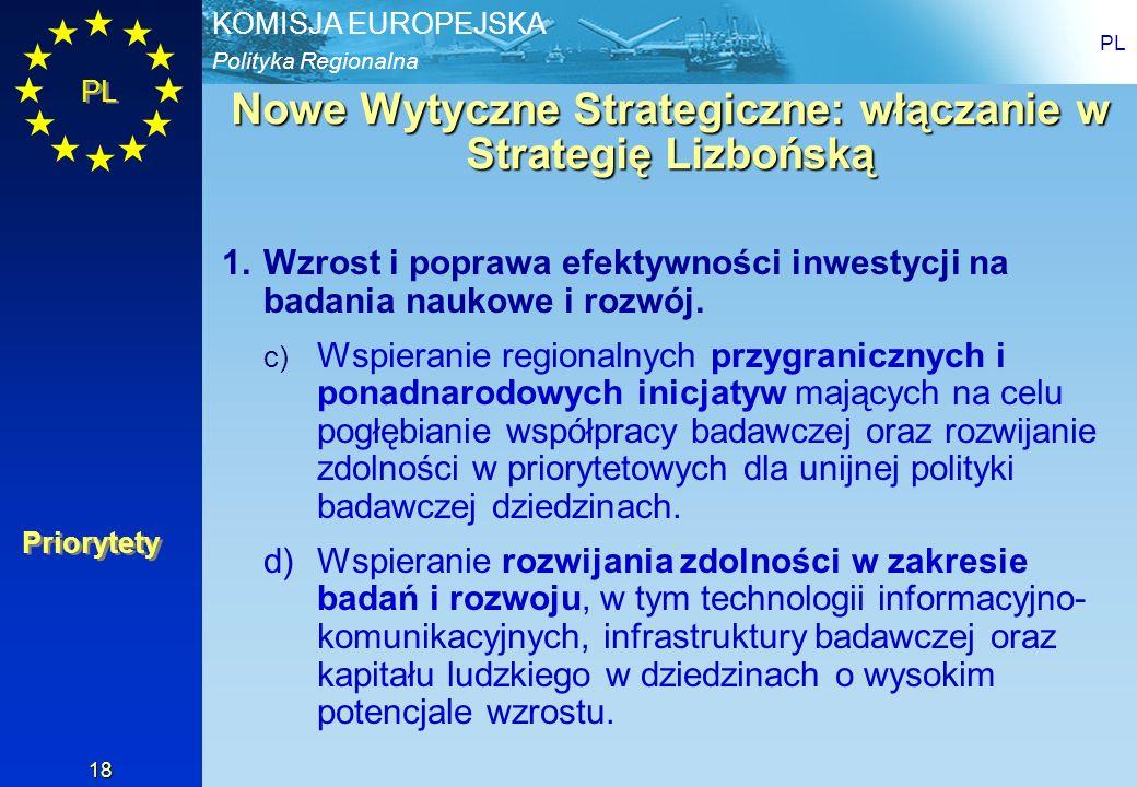 Polityka Regionalna KOMISJA EUROPEJSKA PL 18 Nowe Wytyczne Strategiczne: włączanie w Strategię Lizbońską 1.Wzrost i poprawa efektywności inwestycji na