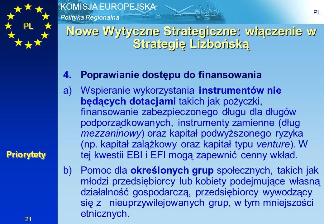 Polityka Regionalna KOMISJA EUROPEJSKA PL 21 Nowe Wytyczne Strategiczne: włączenie w Strategię Lizbońską 4.Poprawianie dostępu do finansowania a)Wspie