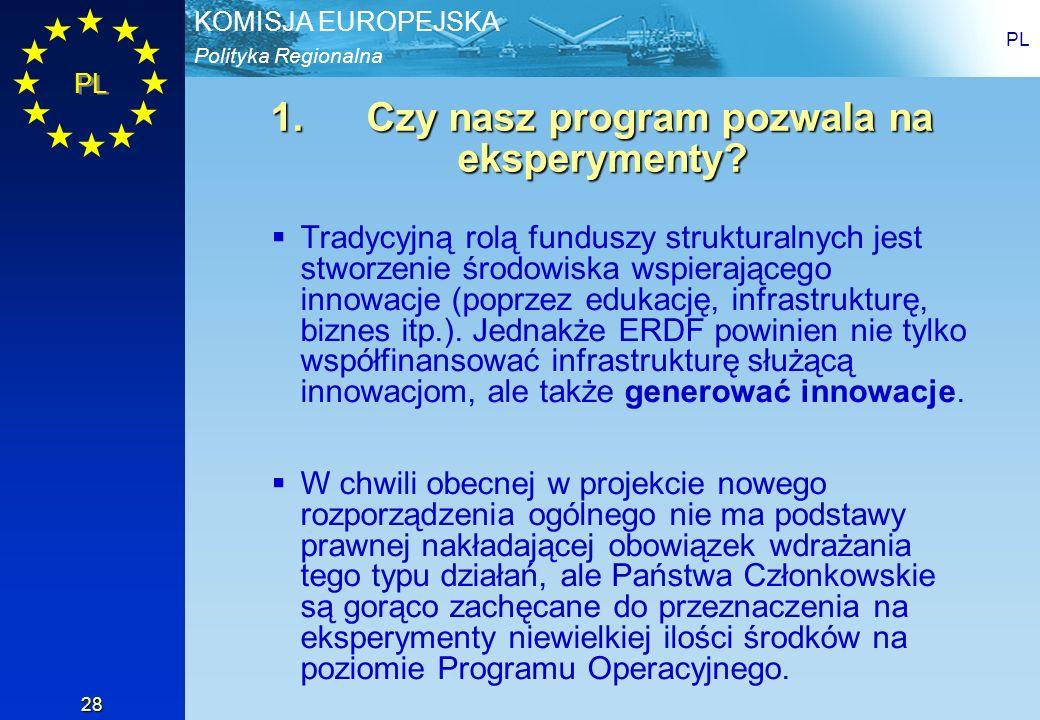 Polityka Regionalna KOMISJA EUROPEJSKA PL 28 1.Czy nasz program pozwala na eksperymenty? Tradycyjną rolą funduszy strukturalnych jest stworzenie środo