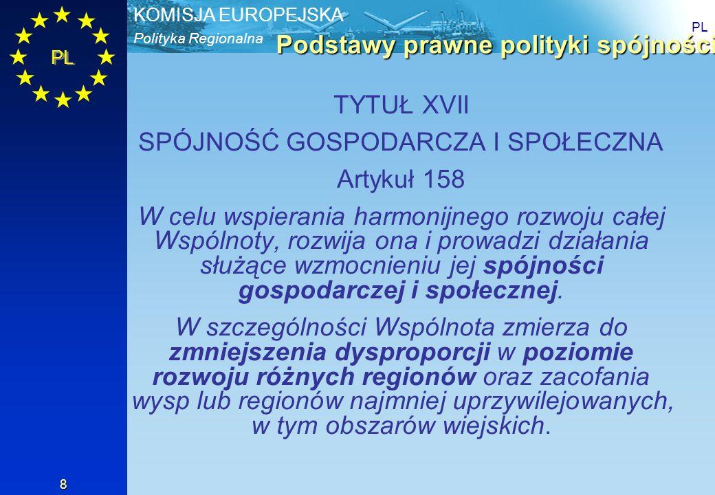 Polityka Regionalna KOMISJA EUROPEJSKA PL 8 Podstawy prawne polityki spójności TYTUŁ XVII SPÓJNOŚĆ GOSPODARCZA I SPOŁECZNA Artykuł 158 W celu wspieran