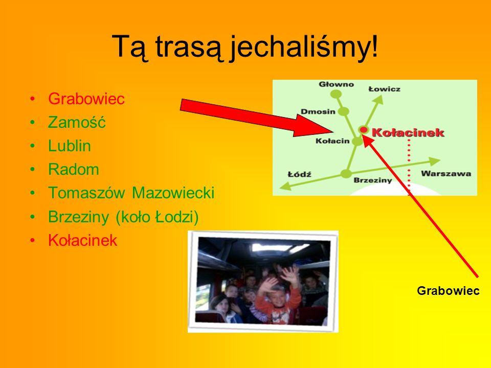 Tą trasą jechaliśmy! Grabowiec Zamość Lublin Radom Tomaszów Mazowiecki Brzeziny (koło Łodzi) Kołacinek Grabowiec