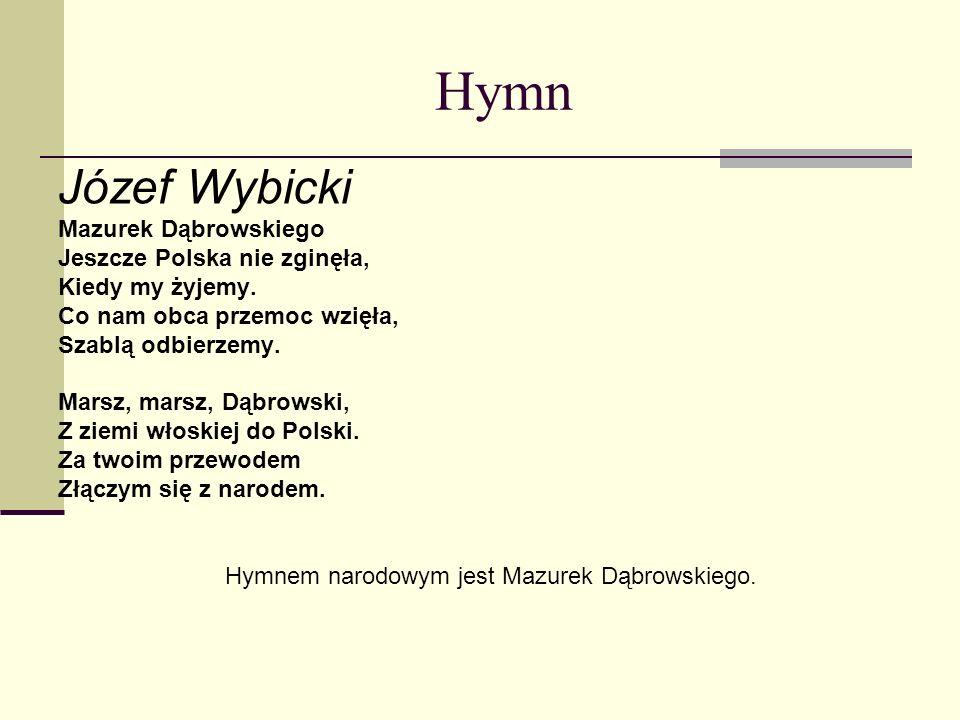 Hymn Józef Wybicki Mazurek Dąbrowskiego Jeszcze Polska nie zginęła, Kiedy my żyjemy. Co nam obca przemoc wzięła, Szablą odbierzemy. Marsz, marsz, Dąbr