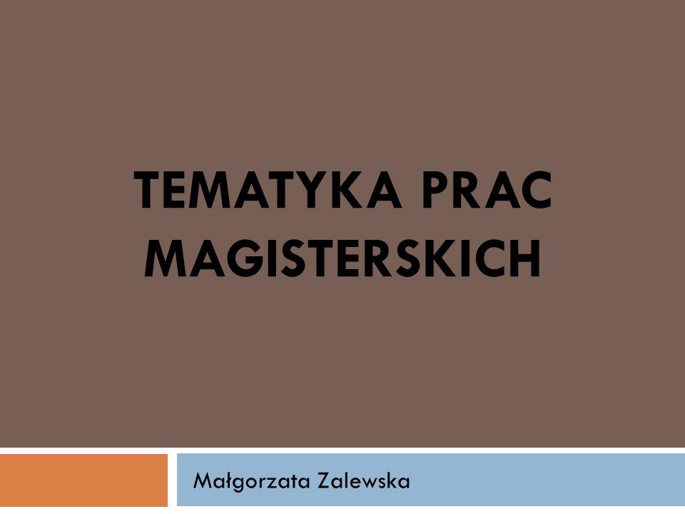 TEMATYKA PRAC MAGISTERSKICH Małgorzata Zalewska
