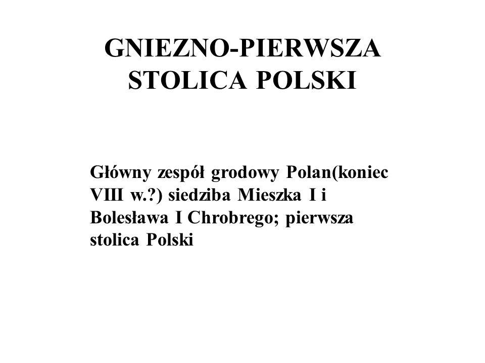 GNIEZNO-PIERWSZA STOLICA POLSKI Główny zespół grodowy Polan(koniec VIII w.?) siedziba Mieszka I i Bolesława I Chrobrego; pierwsza stolica Polski