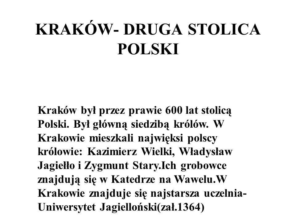 KRAKÓW- DRUGA STOLICA POLSKI Kraków był przez prawie 600 lat stolicą Polski. Był główną siedzibą królów. W Krakowie mieszkali najwięksi polscy królowi