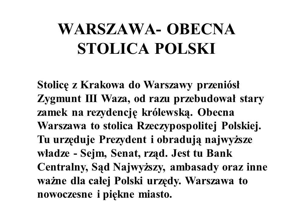 WARSZAWA- OBECNA STOLICA POLSKI Stolicę z Krakowa do Warszawy przeniósł Zygmunt III Waza, od razu przebudował stary zamek na rezydencję królewską. Obe
