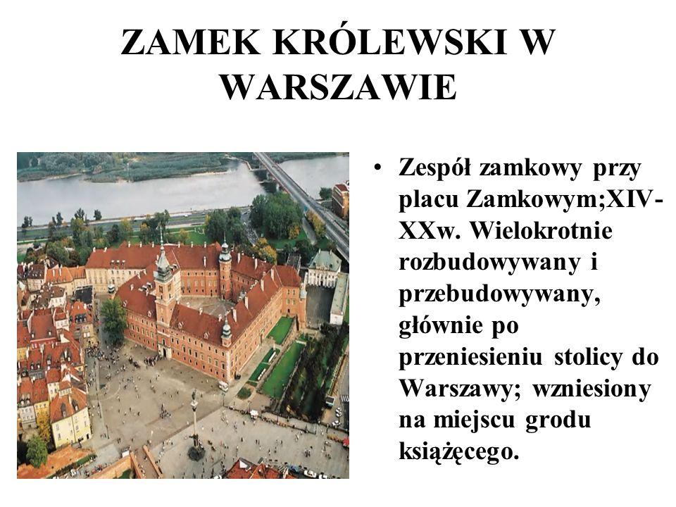 ZAMEK KRÓLEWSKI W WARSZAWIE Zespół zamkowy przy placu Zamkowym;XIV- XXw. Wielokrotnie rozbudowywany i przebudowywany, głównie po przeniesieniu stolicy