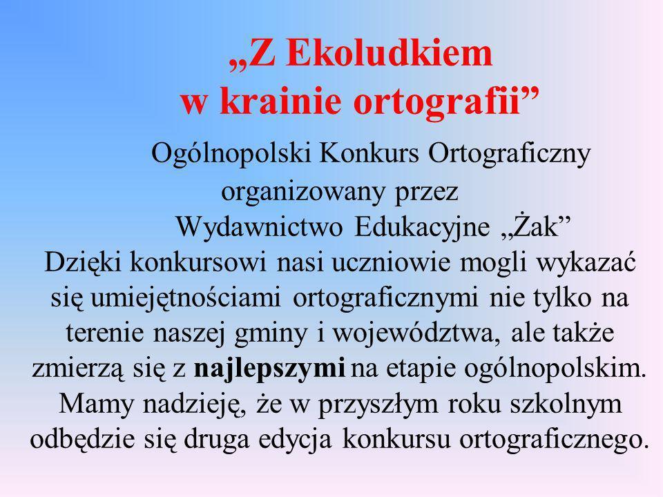 Z Ekoludkiem w krainie ortografii Ogólnopolski Konkurs Ortograficzny organizowany przez Wydawnictwo Edukacyjne Ż ak Dzięki konkursowi nasi uczniowie m