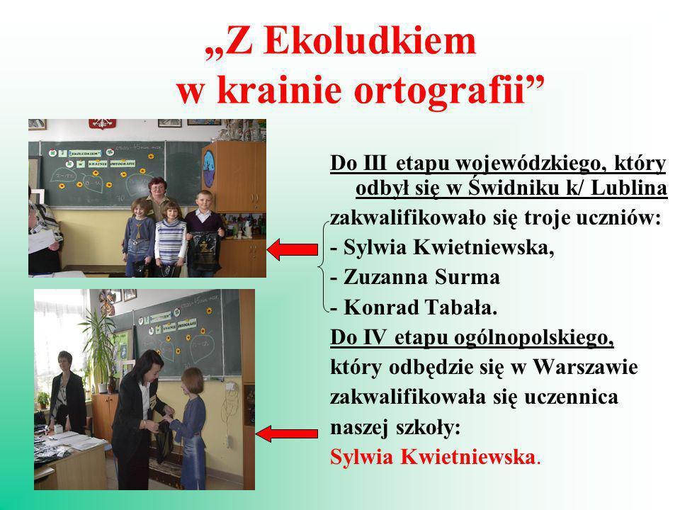 Z Ekoludkiem w krainie ortografii Do III etapu wojewódzkiego, który odbył się w Świdniku k/ Lublina zakwalifikowało się troje uczniów: - Sylwia Kwietn