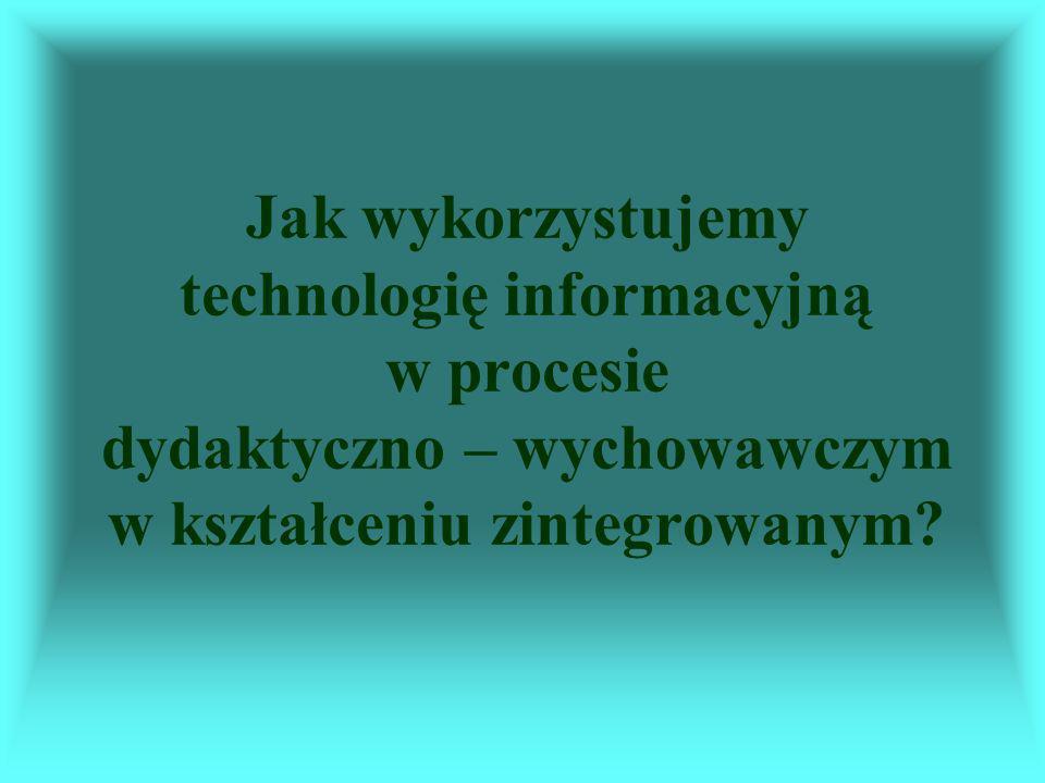 Jak wykorzystujemy technologię informacyjną w procesie dydaktyczno – wychowawczym w kształceniu zintegrowanym?