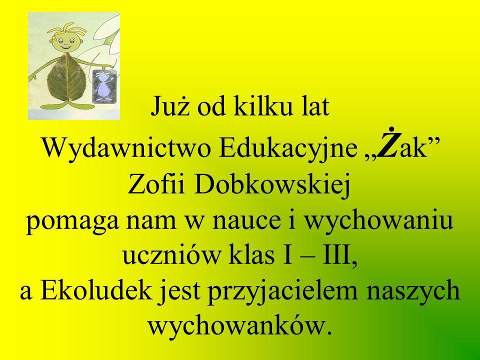 Już od kilku lat Wydawnictwo Edukacyjne Ż ak Zofii Dobkowskiej pomaga nam w nauce i wychowaniu uczniów klas I – III, a Ekoludek jest przyjacielem nasz