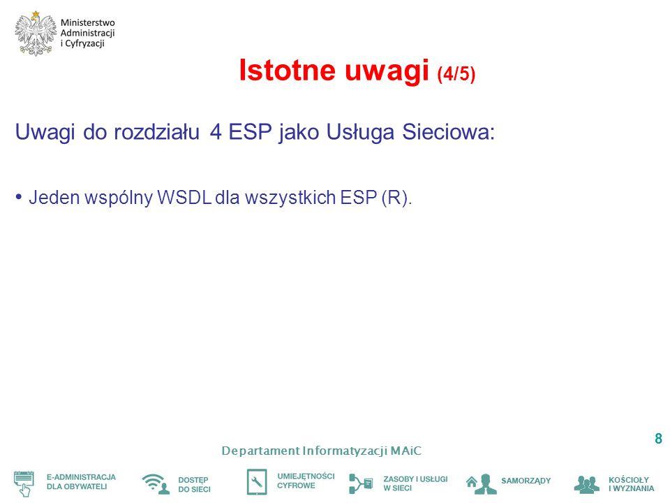 Departament Informatyzacji MAiC 8 Istotne uwagi (4/5) Uwagi do rozdziału 4 ESP jako Usługa Sieciowa: Jeden wspólny WSDL dla wszystkich ESP (R).