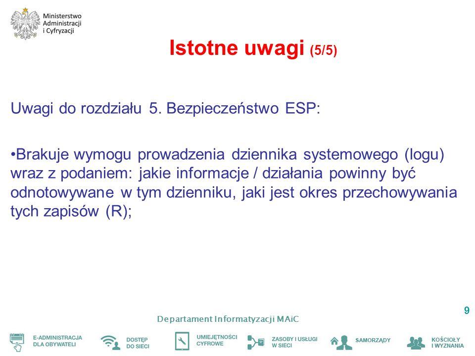 Departament Informatyzacji MAiC 9 Istotne uwagi (5/5) Uwagi do rozdziału 5. Bezpieczeństwo ESP: Brakuje wymogu prowadzenia dziennika systemowego (logu