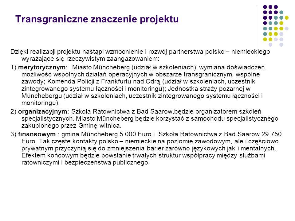 Transgraniczne znaczenie projektu Dzięki realizacji projektu nastąpi wzmocnienie i rozwój partnerstwa polsko – niemieckiego wyrażające się rzeczywistym zaangażowaniem: 1) merytorycznym: Miasto Müncheberg (udział w szkoleniach), wymiana doświadczeń, możliwość wspólnych działań operacyjnych w obszarze transgranicznym, wspólne zawody; Komenda Policji z Frankfurtu nad Odrą (udział w szkoleniach, uczestnik zintegrowanego systemu łączności i monitoringu); Jednostka straży pożarnej w Münchebergu (udział w szkoleniach, uczestnik zintegrowanego systemu łączności i monitoringu).