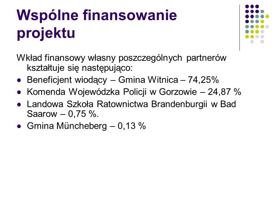 Wspólne finansowanie projektu Wkład finansowy własny poszczególnych partnerów kształtuje się następująco: Beneficjent wiodący – Gmina Witnica – 74,25% Komenda Wojewódzka Policji w Gorzowie – 24,87 % Landowa Szkoła Ratownictwa Brandenburgii w Bad Saarow – 0,75 %.