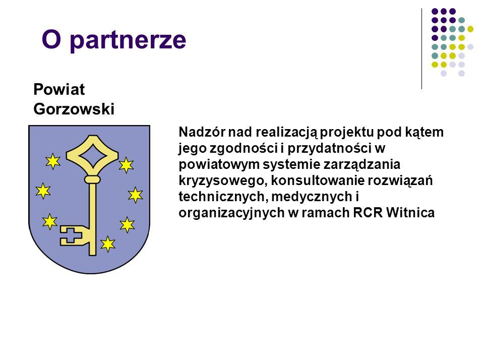 O partnerze Powiat Gorzowski Nadzór nad realizacją projektu pod kątem jego zgodności i przydatności w powiatowym systemie zarządzania kryzysowego, konsultowanie rozwiązań technicznych, medycznych i organizacyjnych w ramach RCR Witnica