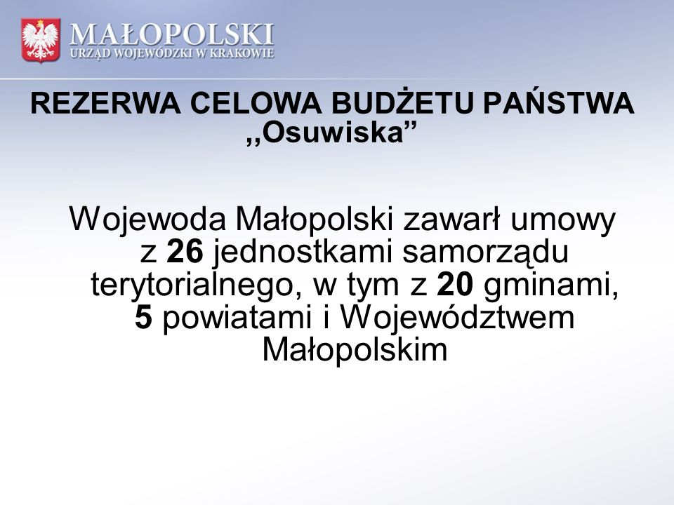REZERWA CELOWA BUDŻETU PAŃSTWA,,Osuwiska Wojewoda Małopolski zawarł umowy z 26 jednostkami samorządu terytorialnego, w tym z 20 gminami, 5 powiatami i