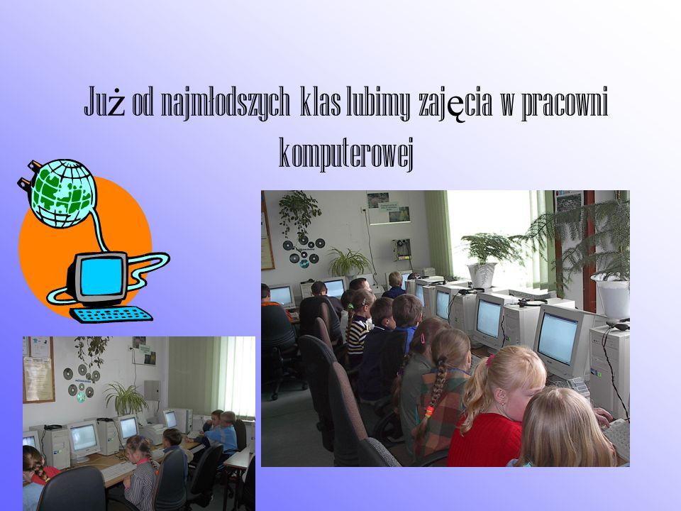 Ju ż od najmłodszych klas lubimy zaj ę cia w pracowni komputerowej