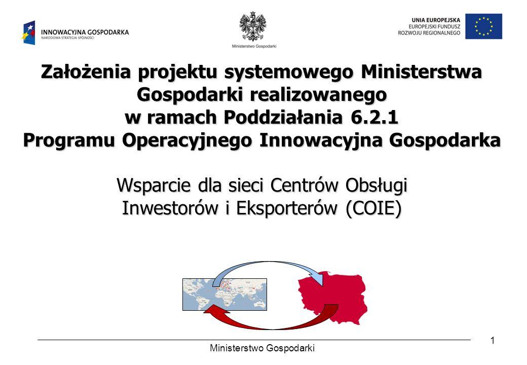 1 Założenia projektu systemowego Ministerstwa Gospodarki realizowanego w ramach Poddziałania 6.2.1 Programu Operacyjnego Innowacyjna Gospodarka Wsparcie dla sieci Centrów Obsługi Inwestorów i Eksporterów (COIE) Ministerstwo Gospodarki