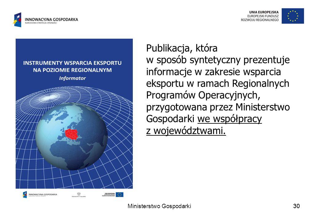 Ministerstwo Gospodarki30 Publikacja, która w sposób syntetyczny prezentuje informacje w zakresie wsparcia eksportu w ramach Regionalnych Programów Operacyjnych, przygotowana przez Ministerstwo Gospodarki we współpracy z województwami.
