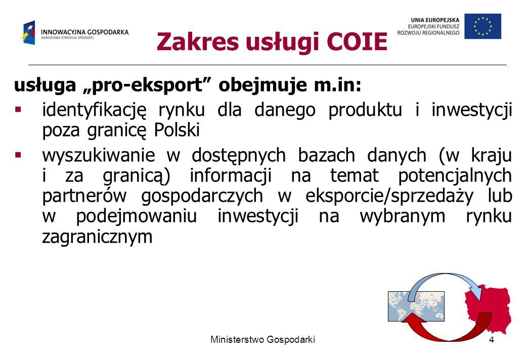 Zakres usługi COIE usługa pro-eksport obejmuje m.in: identyfikację rynku dla danego produktu i inwestycji poza granicę Polski wyszukiwanie w dostępnych bazach danych (w kraju i za granicą) informacji na temat potencjalnych partnerów gospodarczych w eksporcie/sprzedaży lub w podejmowaniu inwestycji na wybranym rynku zagranicznym 4Ministerstwo Gospodarki