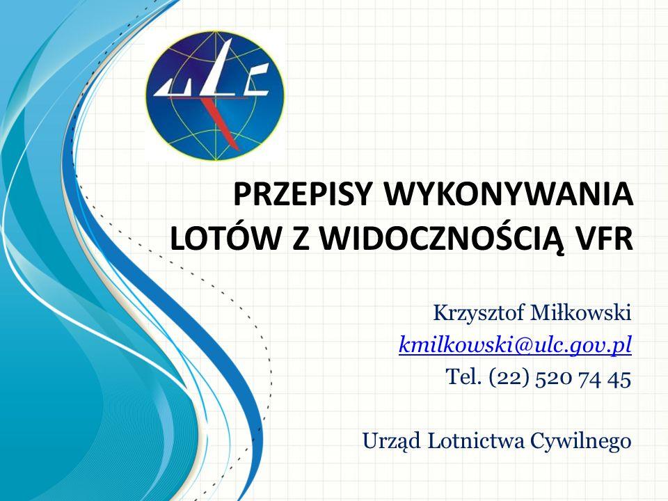 PRZEPISY WYKONYWANIA LOTÓW Z WIDOCZNOŚCIĄ VFR Krzysztof Miłkowski kmilkowski@ulc.gov.pl Tel.