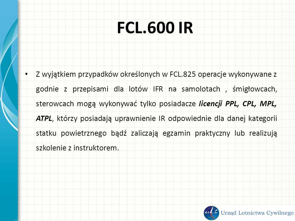 FCL.600 IR Z wyjątkiem przypadków określonych w FCL.825 operacje wykonywane z godnie z przepisami dla lotów IFR na samolotach, śmigłowcach, sterowcach mogą wykonywać tylko posiadacze licencji PPL, CPL, MPL, ATPL, którzy posiadają uprawnienie IR odpowiednie dla danej kategorii statku powietrznego bądź zaliczają egzamin praktyczny lub realizują szkolenie z instruktorem.